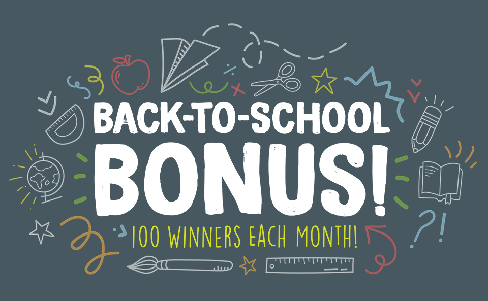 Back-To-School Bonus! 100 winners each month!